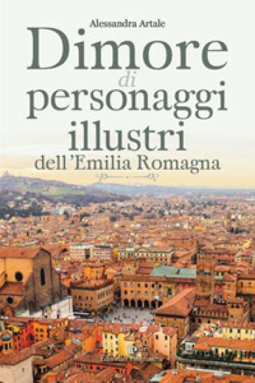 Dimore di personaggi illustri dell'Emilia Romagna - Alessandra Artale pdf epub