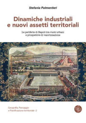 Dinamiche industriali e nuovi assetti territoriali. Le periferie di Napoli tra vuoti urbani e prospettive di valorizzazione - Stefania Palmentieri |