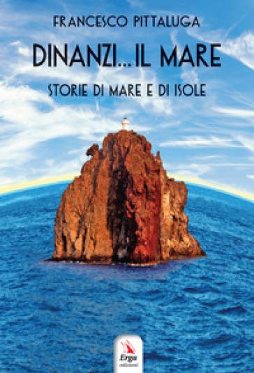 Dinanzi... Il mare. Storie di mare e di isole - Francesco Pittaluga | Kritjur.org