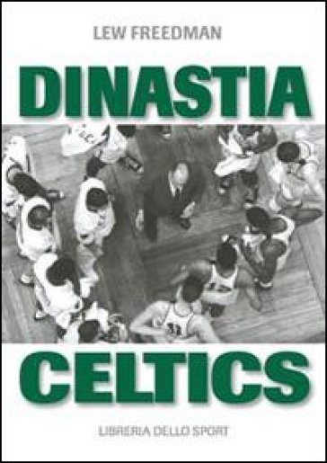 Dinastia Celtics. L'ascesa dei Boston Celtics - Lew Freedman |