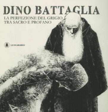 Dino Battaglia. La perfezione del grigio tra sacro e profano. Ediz. illustrata - P. Alligo |