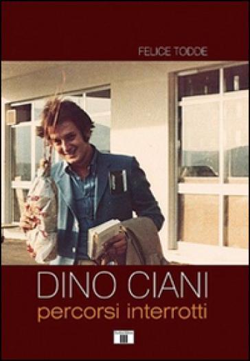 Dino Ciani. Percorsi interrotti - Felice Todde |