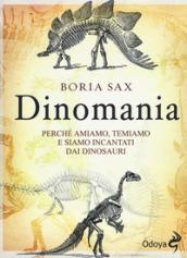 Dinomania. Perché amiamo, temiamo e siamo incantati dai dinosauri - Sax Boria