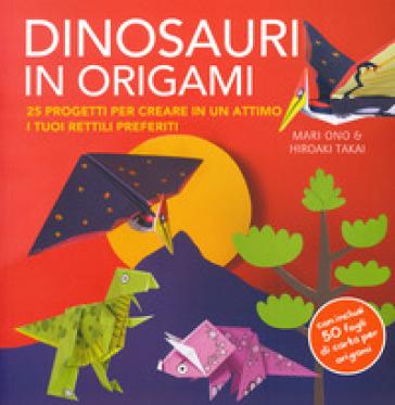 Dinosauri in origami. 25 progetti per creare in un attimo i tuoi rettili preferiti. Con gadget - Mari Ono   Rochesterscifianimecon.com