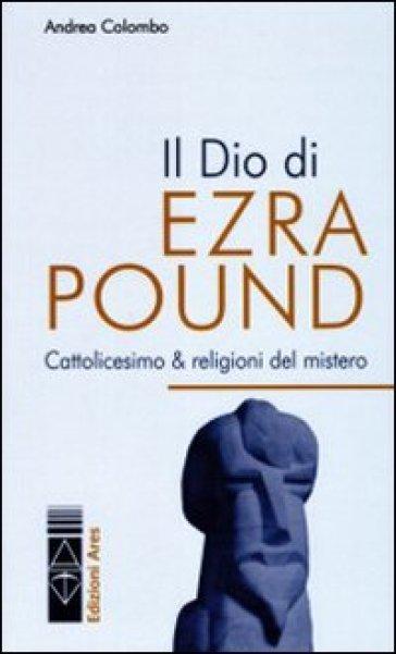 Il Dio di Ezra Pound. Cattolicesimo & religioni del mistero - Andrea Colombo | Rochesterscifianimecon.com