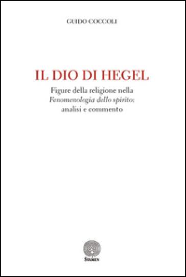 Il Dio di Hegel. Figure della religione nella «Fenomenologia dello spirito»: analisi e commento - Guido Coccoli |