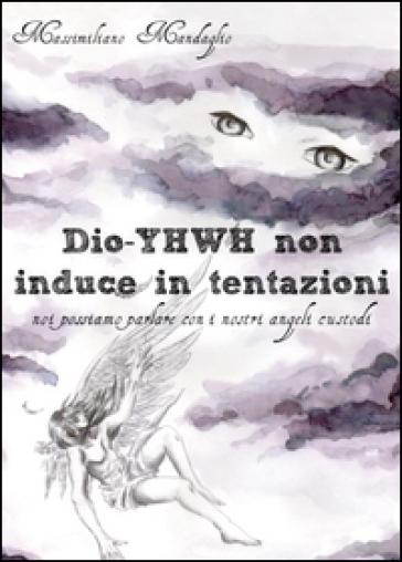 Dio YHWH non induce in tentazioni. Noi possiamo parlare con i nostri angeli custodi - Massimiliano Mandaglio | Kritjur.org