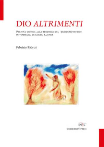 Dio altrimenti. Per una critica alla teologia del «desiderio di Dio» in Tommaso, De Lubac, Rahner - Fabrizio Fabrizi pdf epub