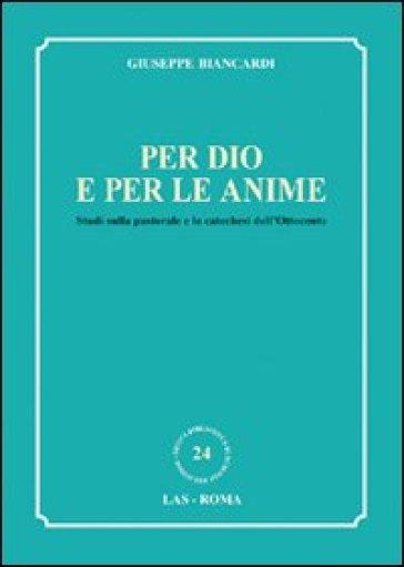 Per Dio e per le anime. Studi sulla pastorale e la catechesi dell'Ottocento - Giuseppe Biancardi  