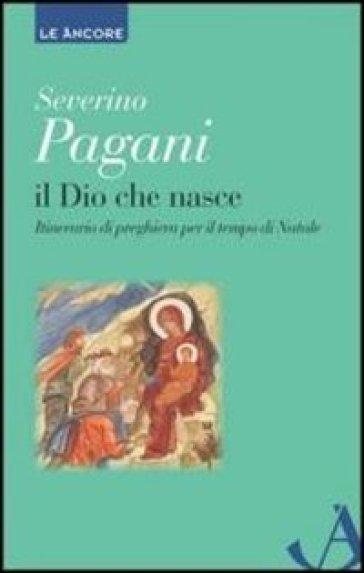Il Dio che nasce. Itinerario di preghiera per il tempo di Natale - Severino Pagani |