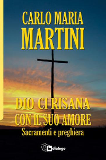 Dio ci risana con il suo amore. Sacramenti e preghiera - Carlo Maria Martini |