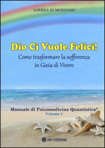 Dio ci vuole felici. Come trasformare la sofferenza in gioia di vivere. Manuale di psicomedicina quantistica. 1. - Lorena Di Modugno |