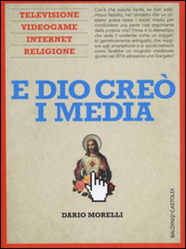E Dio creò i media. Televisione, videogame, internet e religione - Dario Morelli  