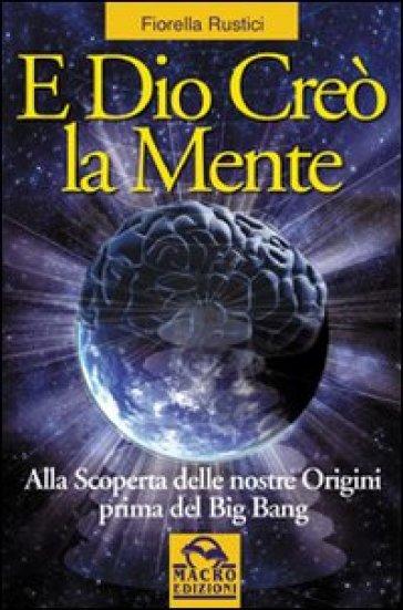 E Dio creò la mente. Alla scoperta delle nostre origini prima del Big Bang - Fiorella Rustici |