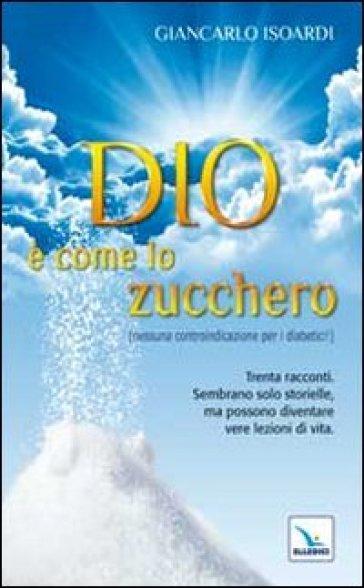 Dio è come lo zucchero (nessuna controindicazione per i diabetici!) - Giancarlo Isoardi pdf epub