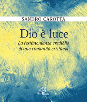 Dio è luce. La testimonianza credibile di una comunità cristiana - Sandro Carotta |