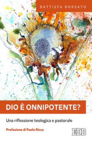 Dio è onnipotente? Una riflessione teologica e pastorale - Battista Borsato |
