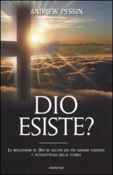 Dio esiste? Le riflessioni su Dio di alcuni dei più grandi filosofi e intellettuali della storia - Andrew Pessin |