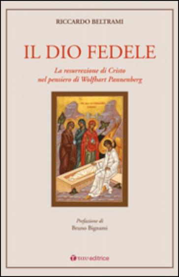 Il Dio fedele. La resurrezione di Cristo nel pensiero di Wolfhart Pannenberg - Riccardo Beltrami |