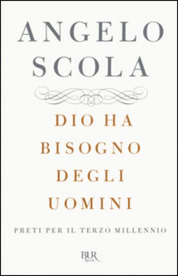 Dio ha bisogno degli uomini. Preti per il terzo millennio - Angelo Scola | Kritjur.org