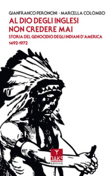 Al Dio degli inglesi non credere mai. Storia del genocidio degl'Indiani d'America 1492-1972 - Gianfranco Peroncini | Rochesterscifianimecon.com
