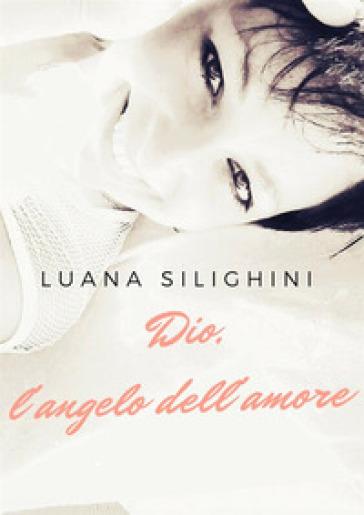 Dio, l'angelo dell'amore - Luana Silighini |