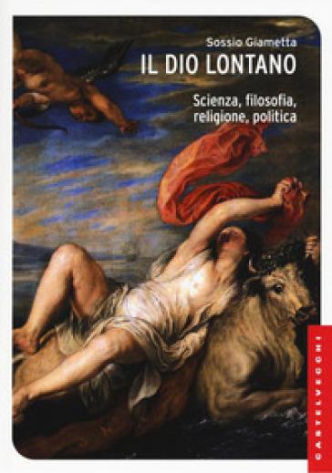 Il Dio lontano. Scienza, filosofia, religione, politica - Sossio Giametta |