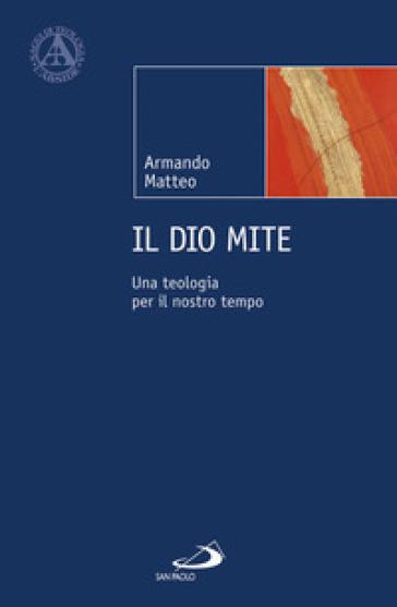 Il Dio mite. Una teologia per il nostro tempo - Armando Matteo   Rochesterscifianimecon.com