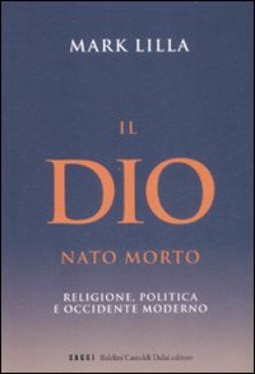 Dio nato morto. Religione, politica e occidente moderno (Il) - Mark Lilla  