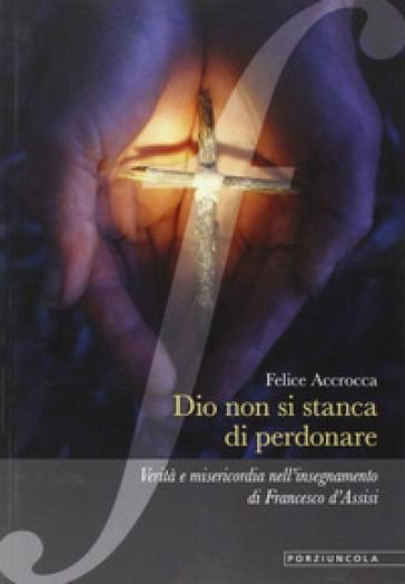 Dio non si stanca di perdonare. Verità e misericordia nell'insegnamento di Francesco d'Assisi - Felice Accrocca | Kritjur.org