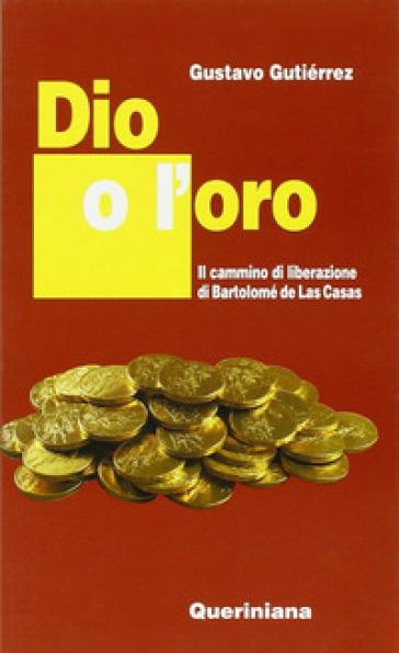 Dio o l'oro. Il cammino di liberazione di Bartolomé de Las Casas - Gustavo Gutiérrez |