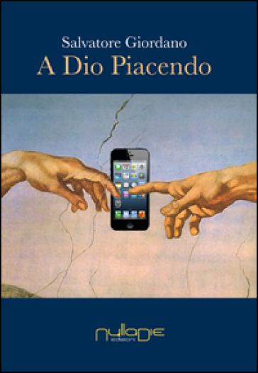A Dio piacendo. La secolarizzazione al tempo del fondamentalismo nel disincanto del mondo globalizzato - Salvatore Giordano | Kritjur.org