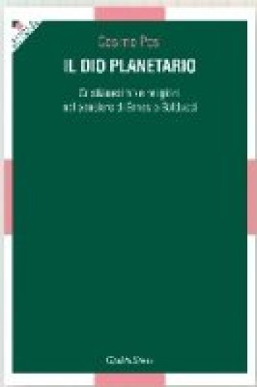 Il Dio planetario. Cristianesimo e religioni nel pensiero di Ernesto Balducci - Cosimo Posi |
