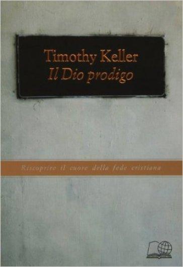 Il Dio prodigo. Riscoprire il cuore della fede cristiana - Timothy Keller | Rochesterscifianimecon.com