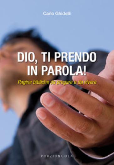 Dio, ti prendo in parola! Pagine bibliche da pregare e da vivere - Carlo Ghidelli |