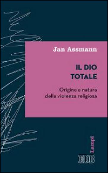 Il Dio totale. Origine e natura della violenza religiosa - Jan Assmann | Rochesterscifianimecon.com