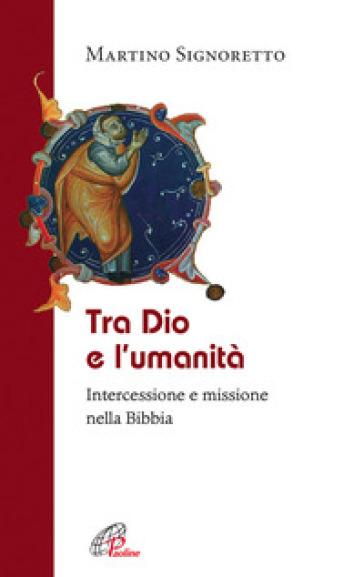 Tra Dio e l'umanità. Intercessione e missione nella Bibbia - Martino Signoretto  
