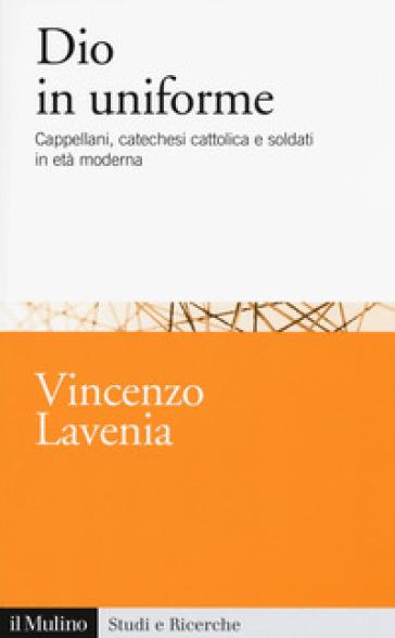 Dio in uniforme. Cappellani, catechesi cattolica e soldati in età moderna - Vincenzo Lavenia | Rochesterscifianimecon.com