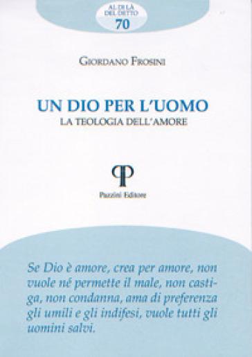 Un Dio per l'uomo. La teologia dell'amore - Giordano Frosini |