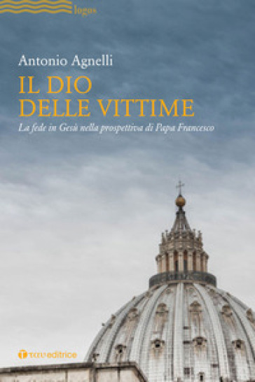 Il Dio delle vittime. La fede in Gesù nella prospettiva di Papa Francesco - Antonio Agnelli | Kritjur.org