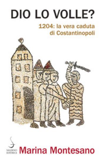 Dio lo volle? 1204: la vera caduta di Costantinopoli - Marina Montesano |