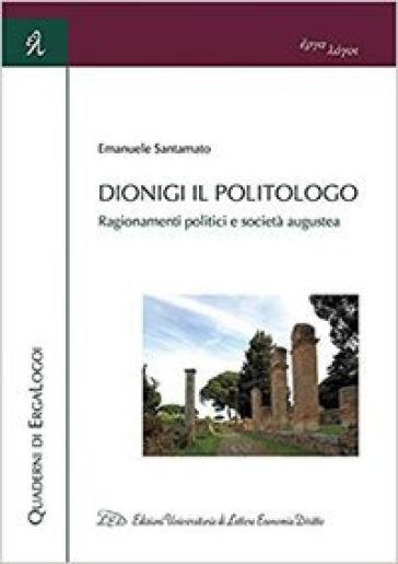 Dionigi il politologo. Ragionamenti politici e società augustea - Emanuele Santamato  