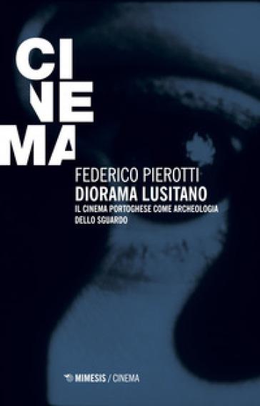 Diorama lusitano. Il cinema portoghese come archeologia dello sguardo - Federico Pierotti |