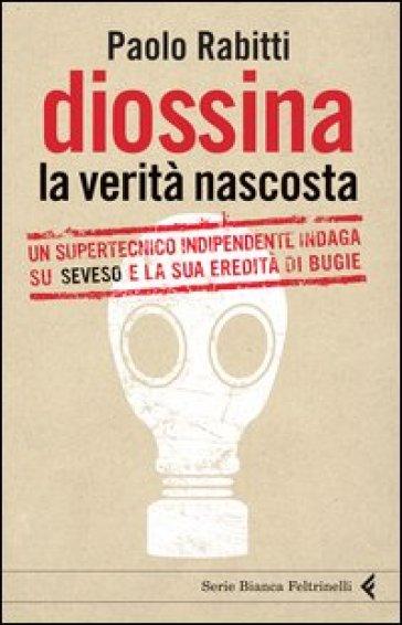 Diossina. La verità nascosta. Un supertecnico indipendente indaga su Seveso e la sua eredità di bugie - Paolo Rabitti |
