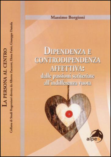 Dipendenza e controdipendenza affettiva: dalle passioni scriteriate all'indifferenza vuota - Massimo Borgioni |