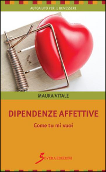 Dipendenze affettive. Come tu mi vuoi - Mauro Vitale  