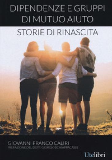 Dipendenze e gruppi di mutuo aiuto: storie di rinascita - Giovanni Franco Caliri |