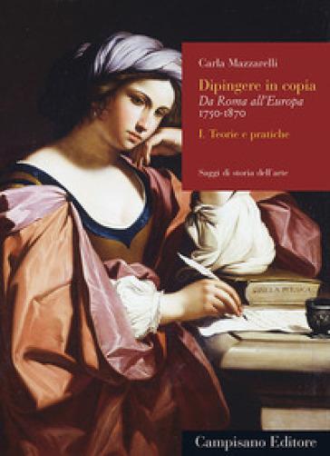 Dipingere in copia. Da Roma all'Europa, 1750-1870. 1: Teorie e pratiche - Carla Mazzarelli   Jonathanterrington.com