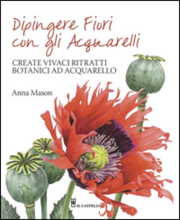 Dipingere fiori con gli acquarelli - Anna Mason  