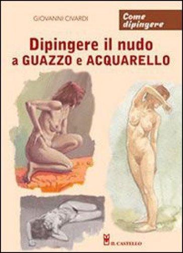 Dipingere il nudo a guazzo e acquarello - Giovanni Civardi | Rochesterscifianimecon.com